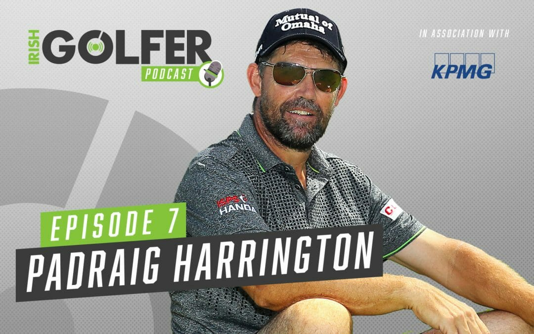 Irish Golfer Podcast | Padraig Harrington | Episode 7