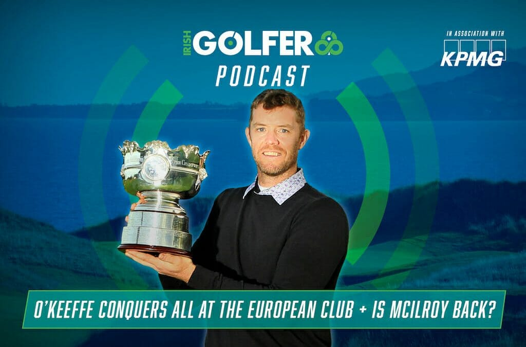 Podcast: O'Keeffe conquers all at The European Club + Is McIlroy back?